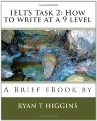 ieltsxpress IELTS Writing Task 2 How To Write at A Band 9 Level Ebook by Ryan T. Higgins