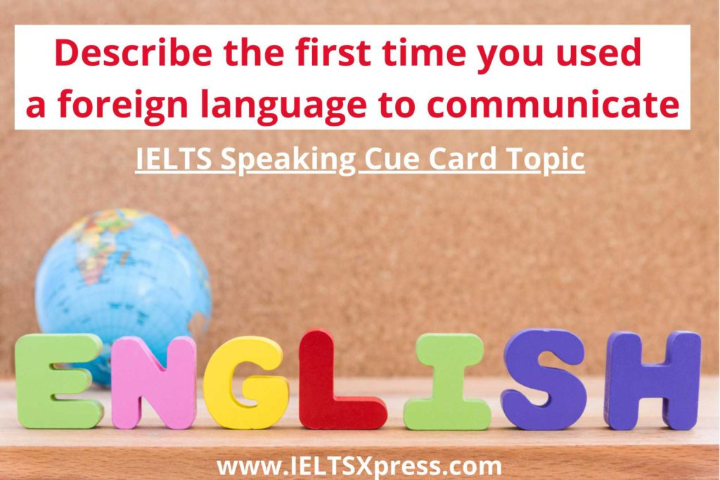 Describe the first time you used a foreign language to communicate IELTS Cue Card Topic